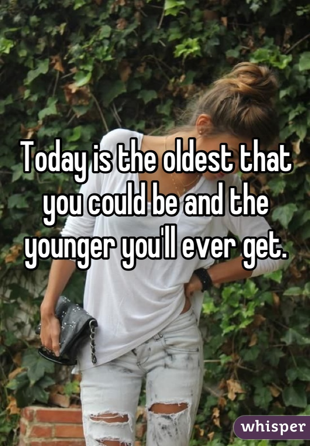 Today is the oldest that you could be and the younger you'll ever get.