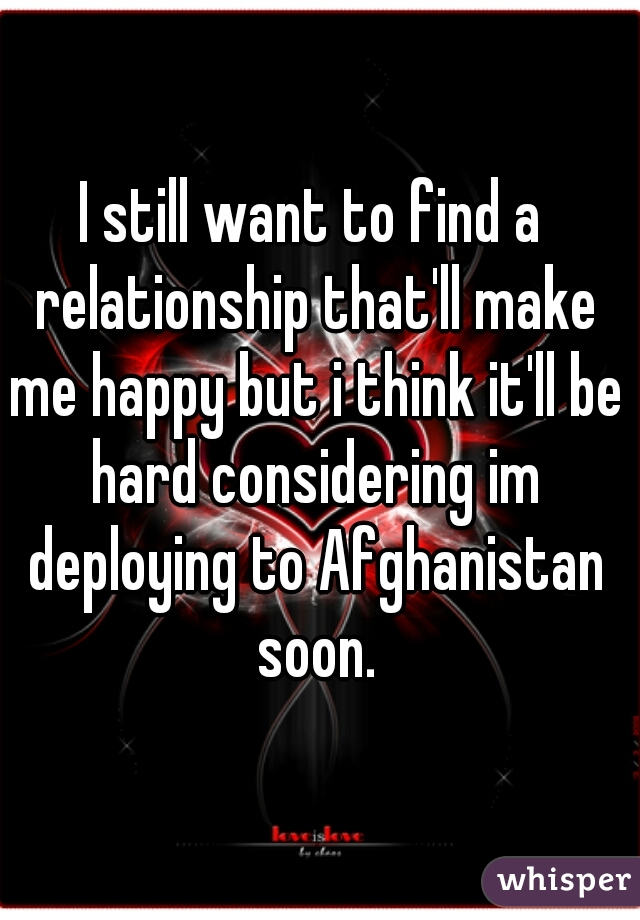 I still want to find a relationship that'll make me happy but i think it'll be hard considering im deploying to Afghanistan soon.