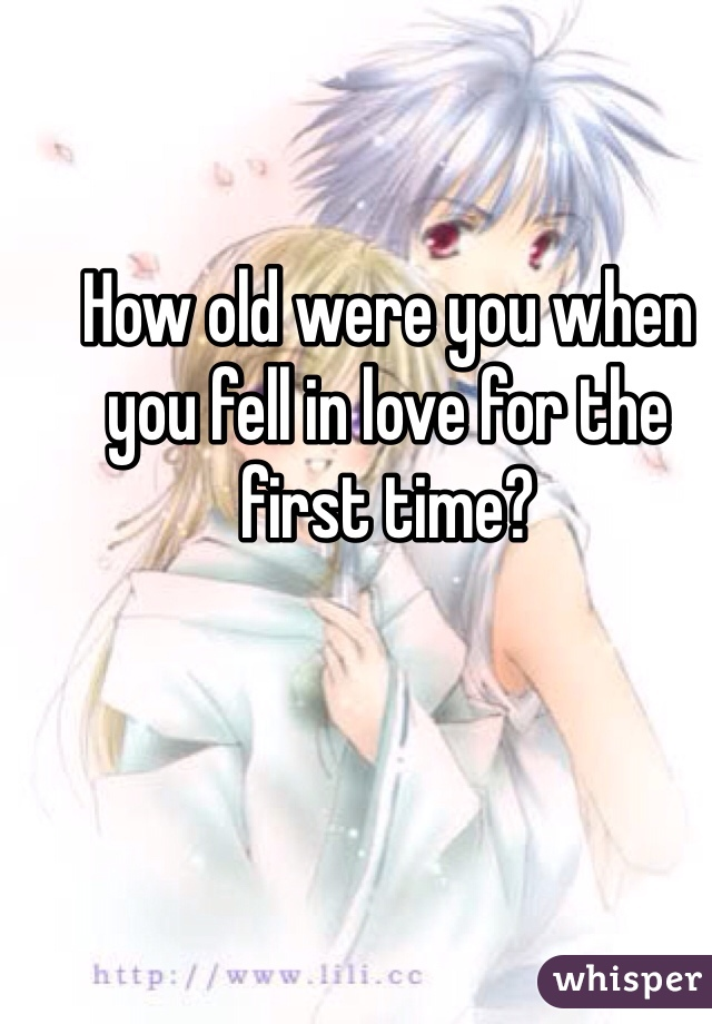 How old were you when you fell in love for the first time?