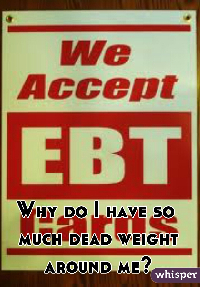 Why do I have so much dead weight around me?