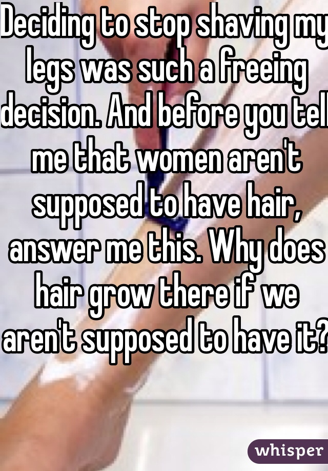 Deciding to stop shaving my legs was such a freeing decision. And before you tell me that women aren't supposed to have hair, answer me this. Why does hair grow there if we aren't supposed to have it?
