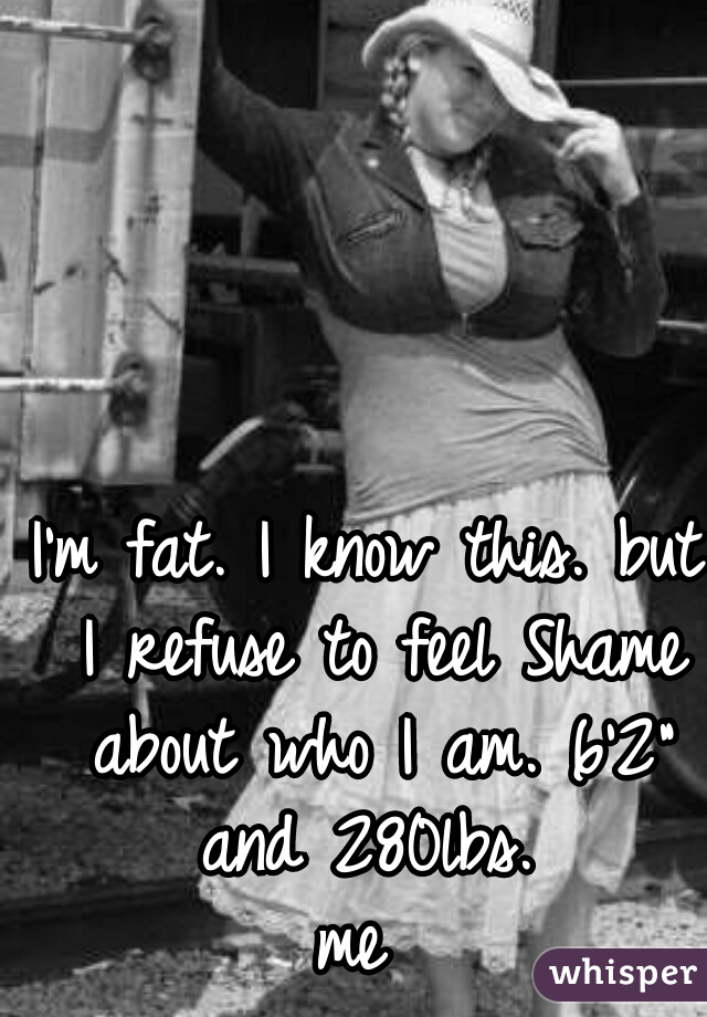 """I'm fat. I know this. but I refuse to feel Shame about who I am. 6'2"""" and 280lbs.  me"""