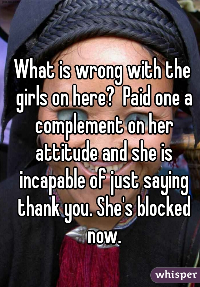 What is wrong with the girls on here?  Paid one a complement on her attitude and she is incapable of just saying thank you. She's blocked now.