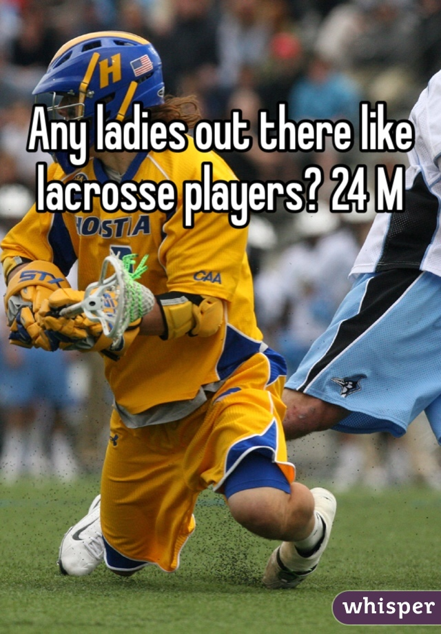Any ladies out there like lacrosse players? 24 M