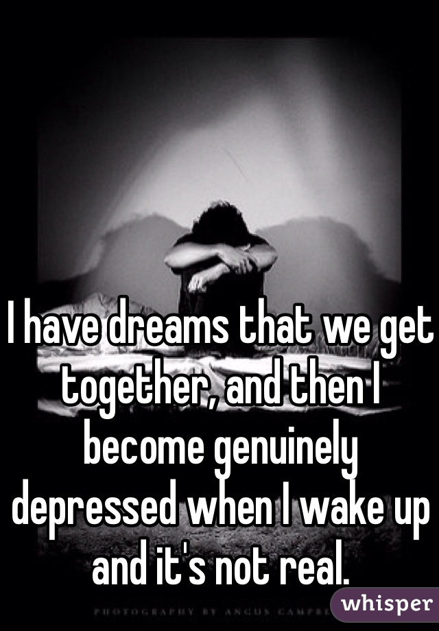 I have dreams that we get together, and then I become genuinely depressed when I wake up and it's not real.