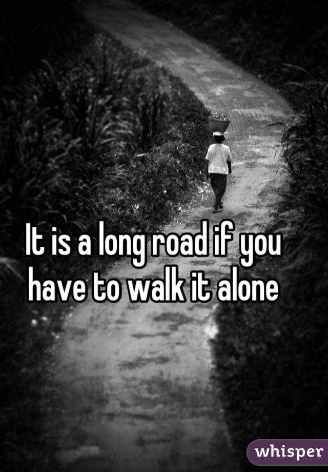 It is a long road if you have to walk it alone
