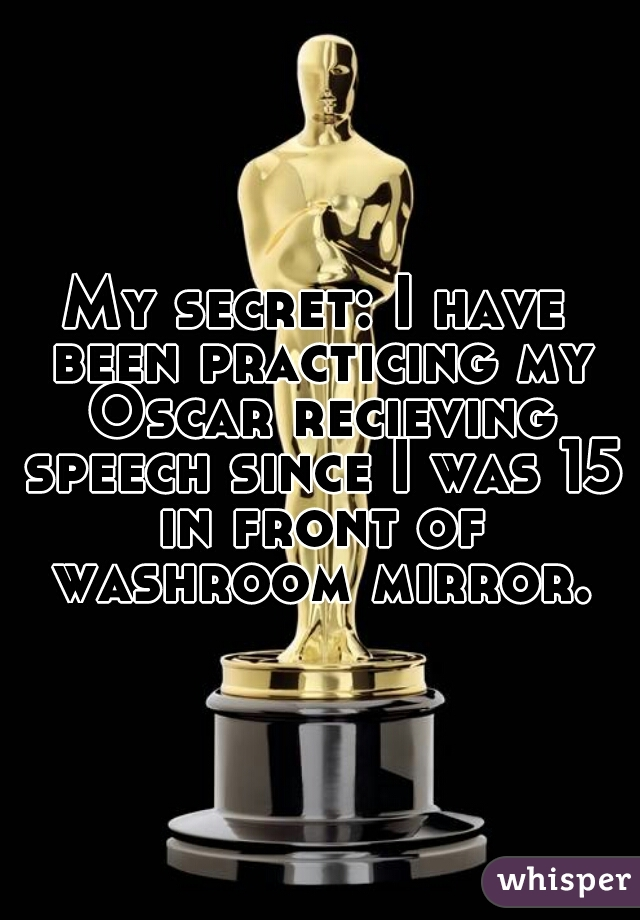 My secret: I have been practicing my Oscar recieving speech since I was 15 in front of washroom mirror.