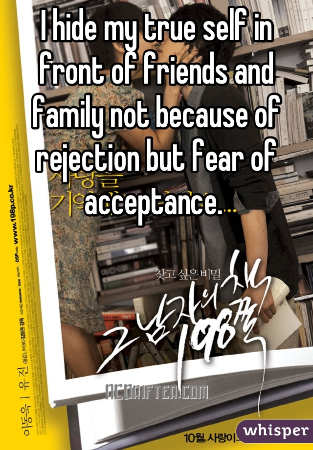 I hide my true self in front of friends and family not because of rejection but fear of acceptance.