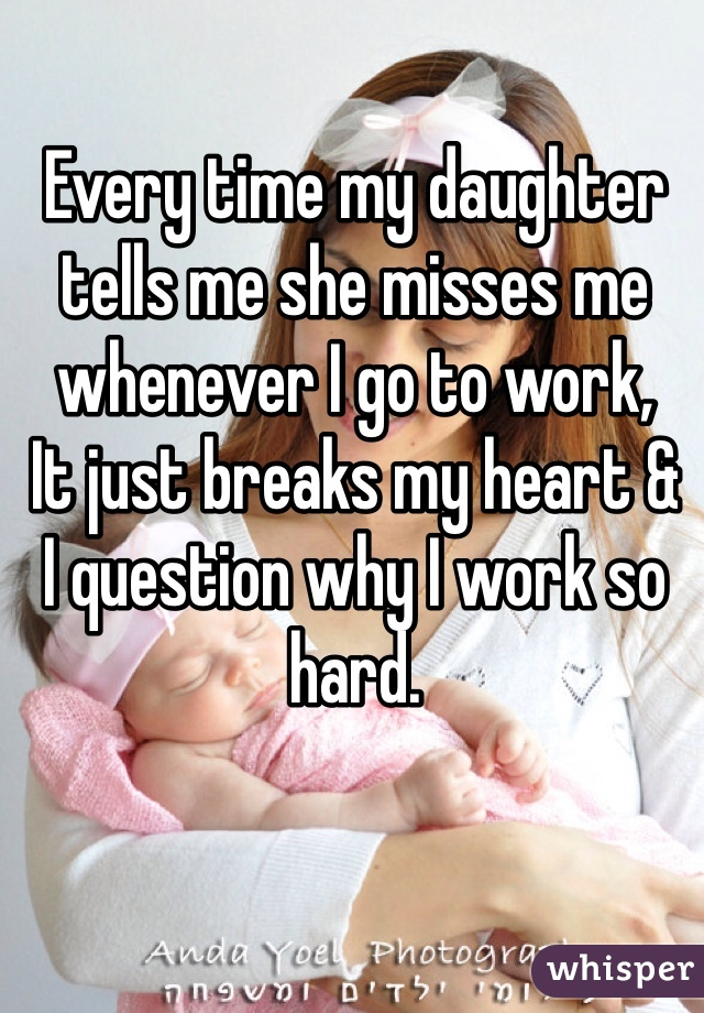 Every time my daughter tells me she misses me whenever I go to work, It just breaks my heart & I question why I work so hard.
