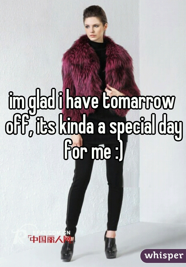 im glad i have tomarrow off, its kinda a special day for me :)