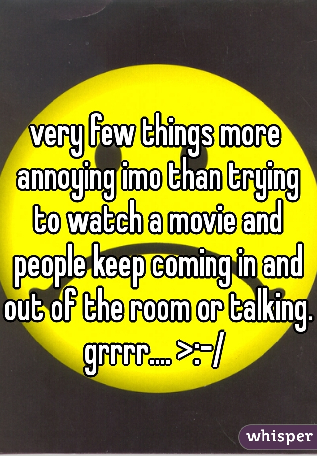 very few things more annoying imo than trying to watch a movie and people keep coming in and out of the room or talking. grrrr.... >:-/