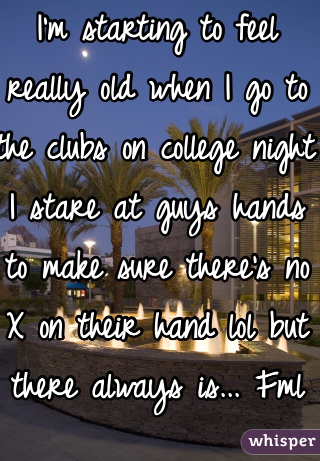 I'm starting to feel really old when I go to the clubs on college night I stare at guys hands to make sure there's no X on their hand lol but there always is... Fml