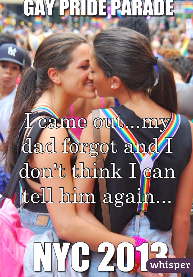 I came out...my dad forgot and I don't think I can tell him again...