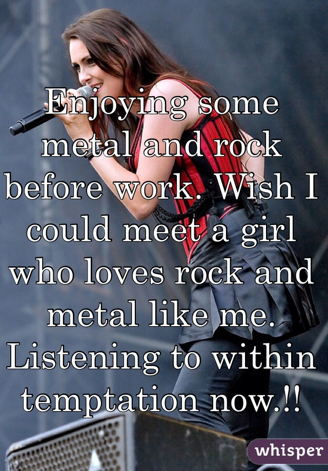 Enjoying some metal and rock before work. Wish I could meet a girl who loves rock and metal like me. Listening to within temptation now.!!