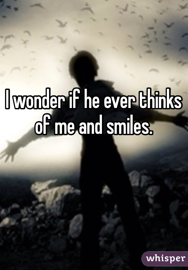 I wonder if he ever thinks of me and smiles.