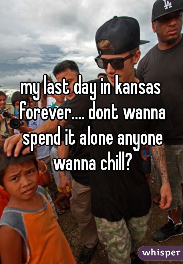 my last day in kansas forever.... dont wanna spend it alone anyone wanna chill?