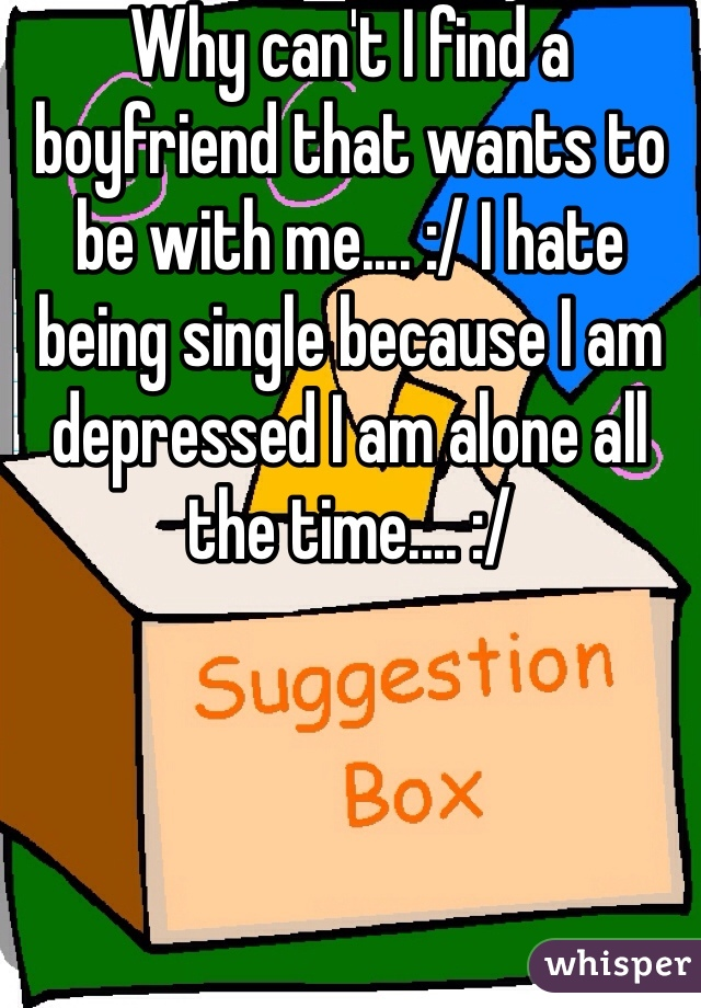 Why can't I find a boyfriend that wants to be with me.... :/ I hate being single because I am depressed I am alone all the time.... :/