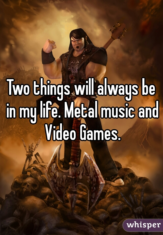Two things will always be in my life. Metal music and Video Games.