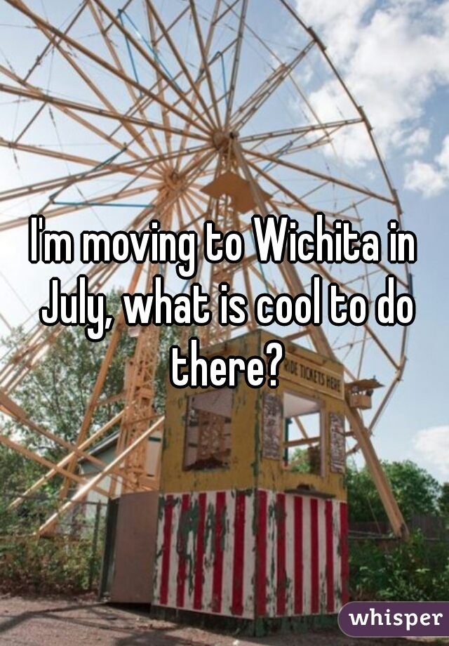 I'm moving to Wichita in July, what is cool to do there?