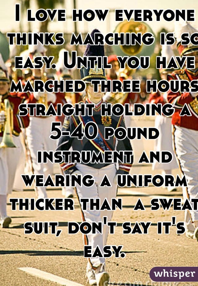 I love how everyone thinks marching is so easy. Until you have marched three hours straight holding a 5-40 pound instrument and wearing a uniform thicker than  a sweat suit, don't say it's easy.