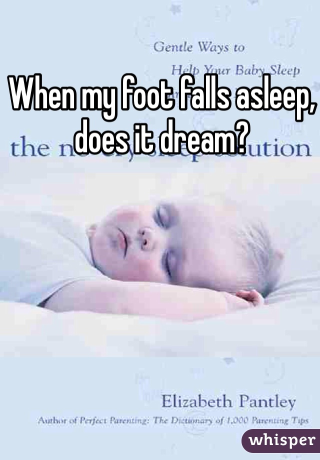 When my foot falls asleep, does it dream?