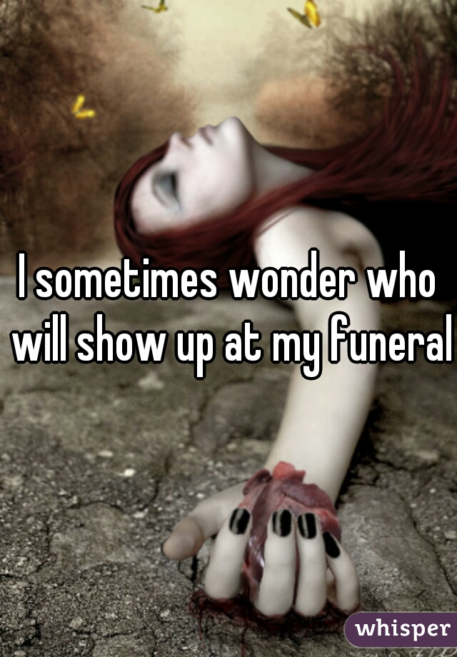 I sometimes wonder who will show up at my funeral.