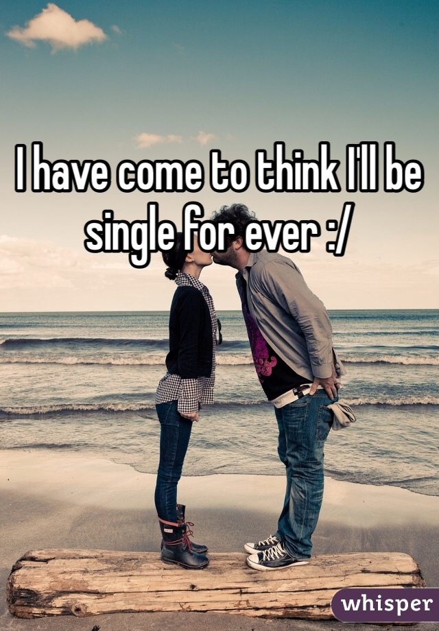 I have come to think I'll be single for ever :/