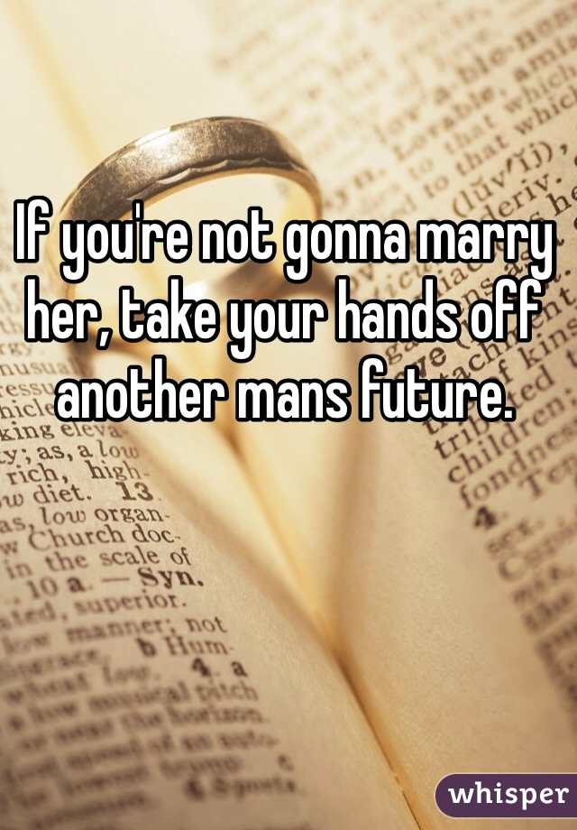 If you're not gonna marry her, take your hands off another mans future.