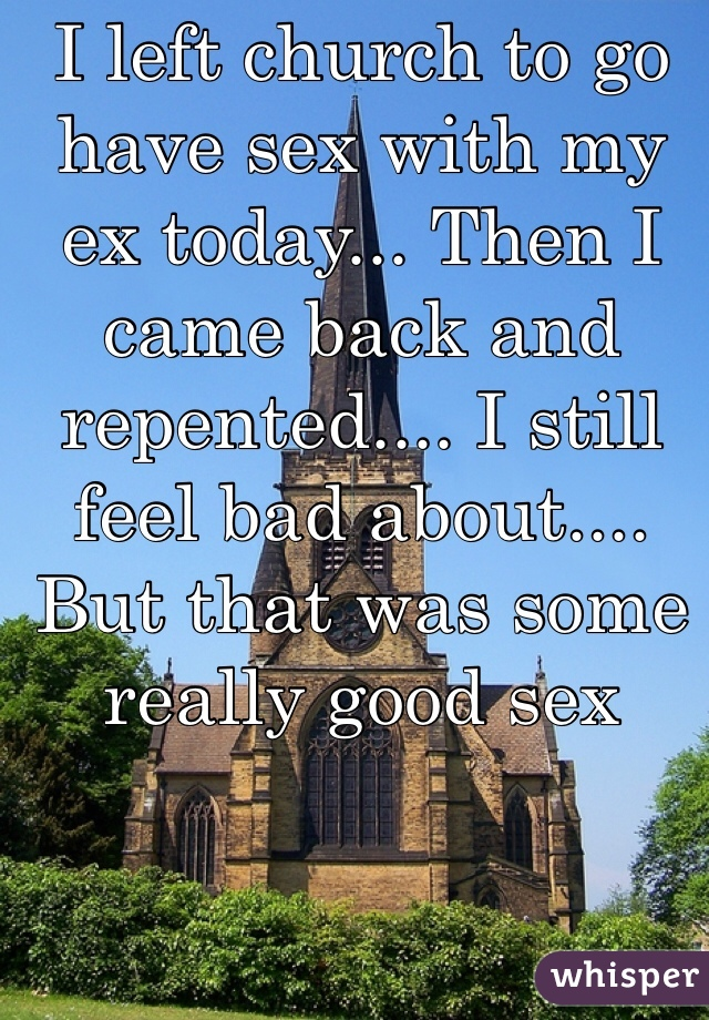 I left church to go have sex with my ex today... Then I came back and repented.... I still feel bad about.... But that was some really good sex