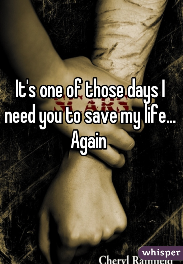 It's one of those days I need you to save my life... Again