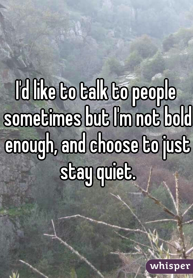 I'd like to talk to people sometimes but I'm not bold enough, and choose to just stay quiet.