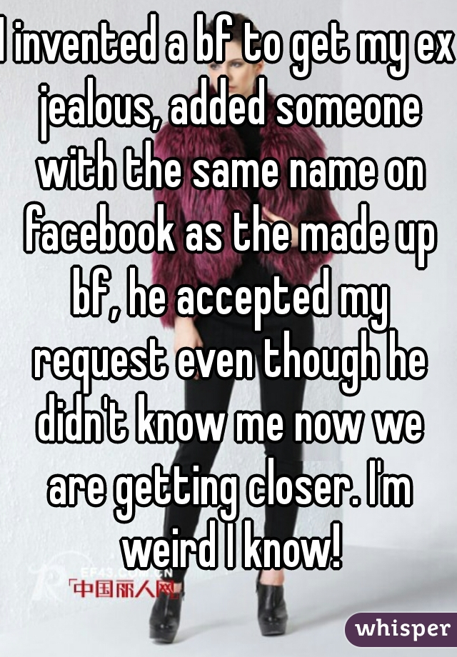 I invented a bf to get my ex jealous, added someone with the same name on facebook as the made up bf, he accepted my request even though he didn't know me now we are getting closer. I'm weird I know!