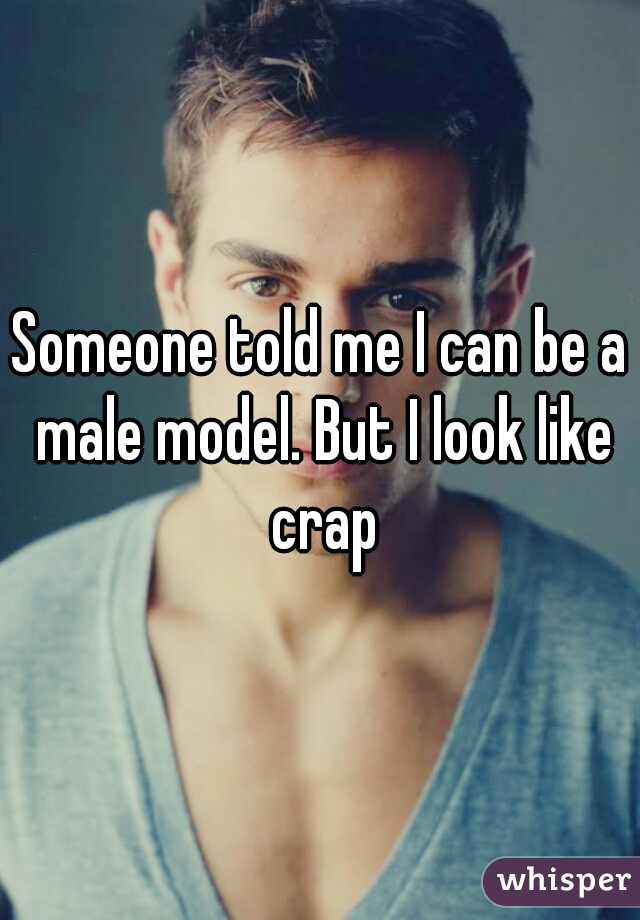 Someone told me I can be a male model. But I look like crap