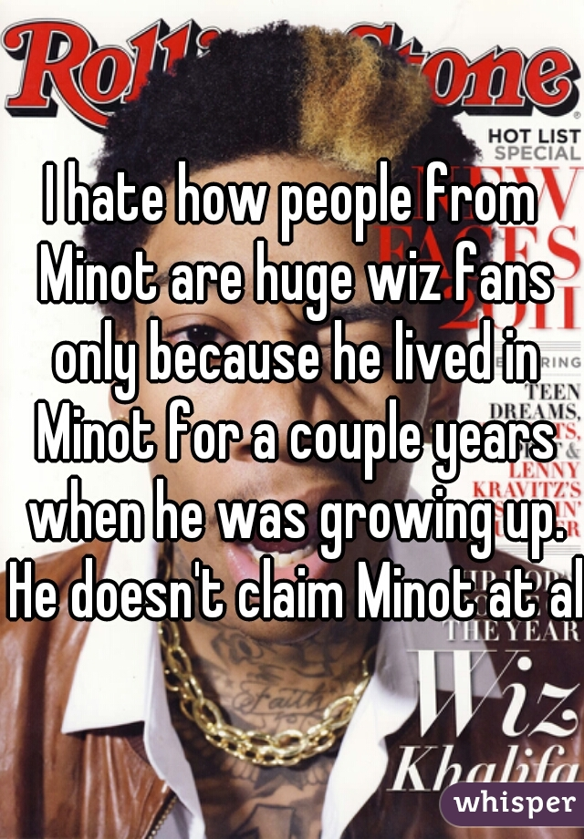 I hate how people from Minot are huge wiz fans only because he lived in Minot for a couple years when he was growing up. He doesn't claim Minot at all