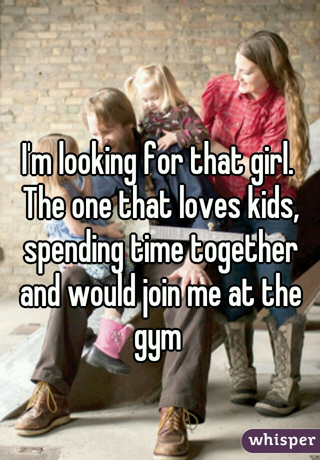 I'm looking for that girl. The one that loves kids, spending time together and would join me at the gym
