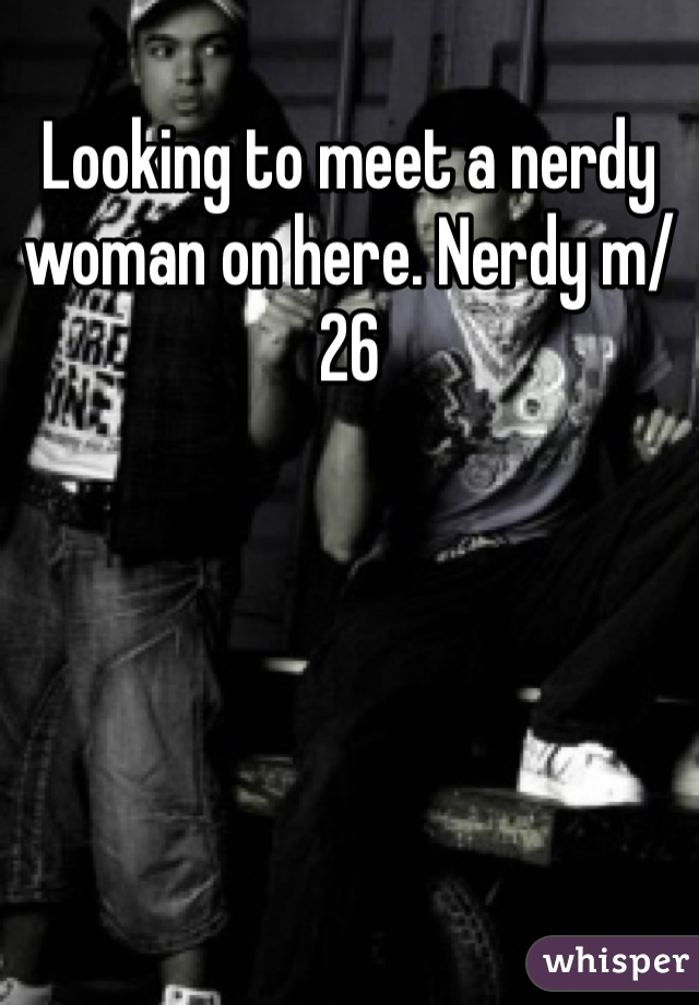 Looking to meet a nerdy woman on here. Nerdy m/26