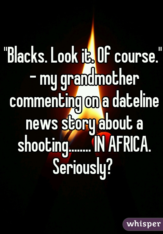 """Blacks. Look it. Of course."" - my grandmother commenting on a dateline news story about a shooting........ IN AFRICA. Seriously?"