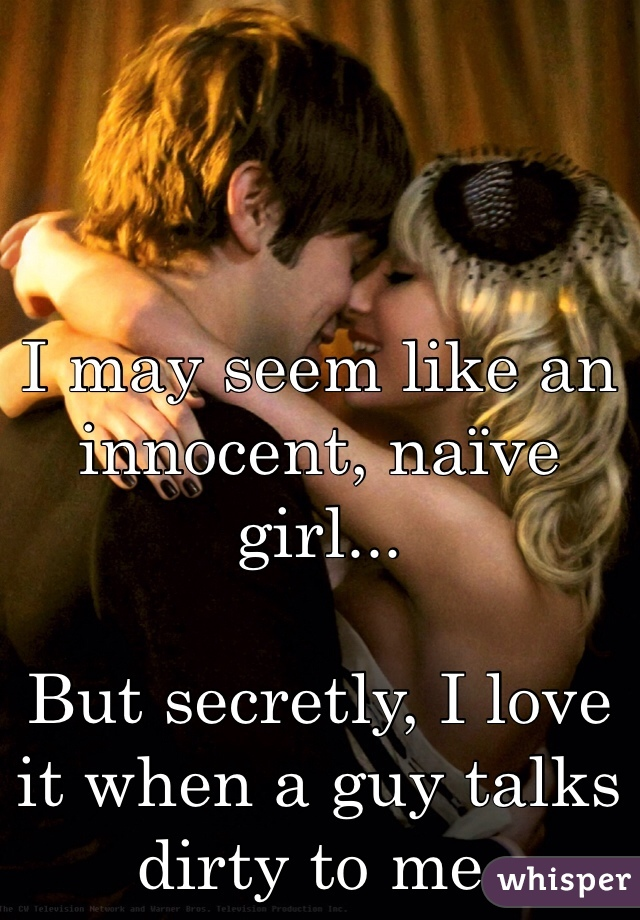 I may seem like an innocent, naïve girl...  But secretly, I love it when a guy talks dirty to me.