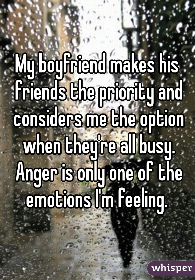My boyfriend makes his friends the priority and considers me the option when they're all busy. Anger is only one of the emotions I'm feeling.