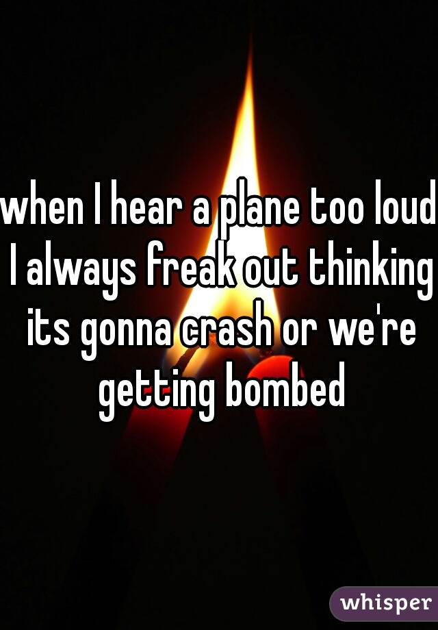 when I hear a plane too loud I always freak out thinking its gonna crash or we're getting bombed