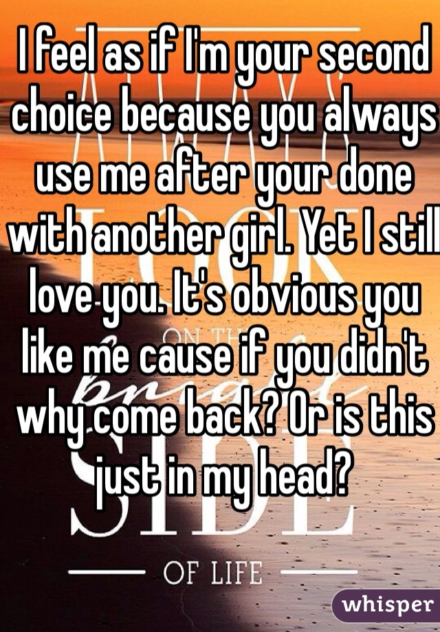 I feel as if I'm your second choice because you always use me after your done with another girl. Yet I still love you. It's obvious you like me cause if you didn't why come back? Or is this just in my head?