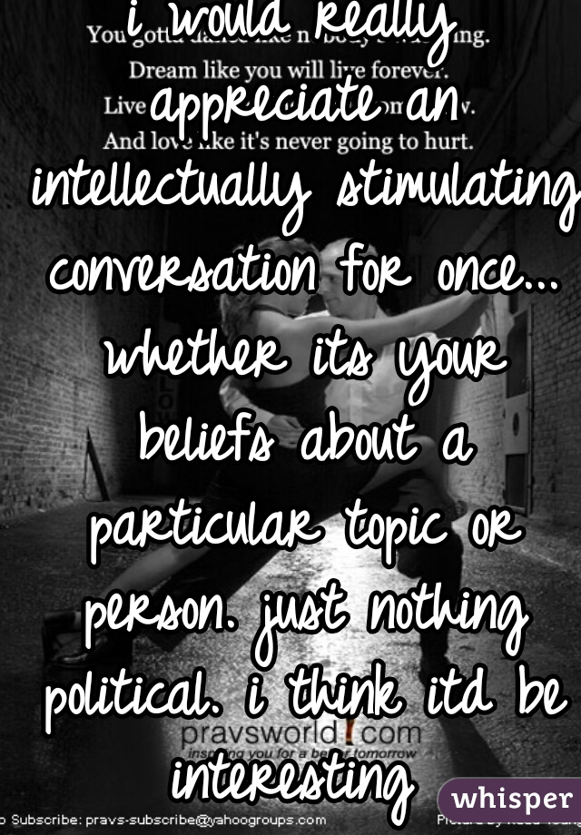 i would really appreciate an intellectually stimulating conversation for once... whether its your beliefs about a particular topic or person. just nothing political. i think itd be interesting