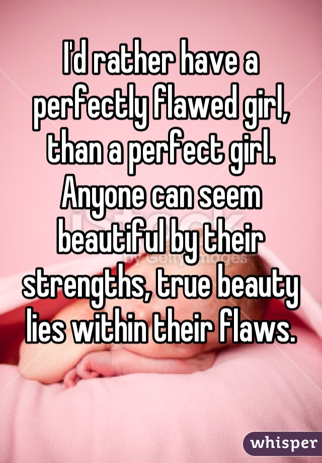 I'd rather have a perfectly flawed girl, than a perfect girl. Anyone can seem beautiful by their strengths, true beauty lies within their flaws.