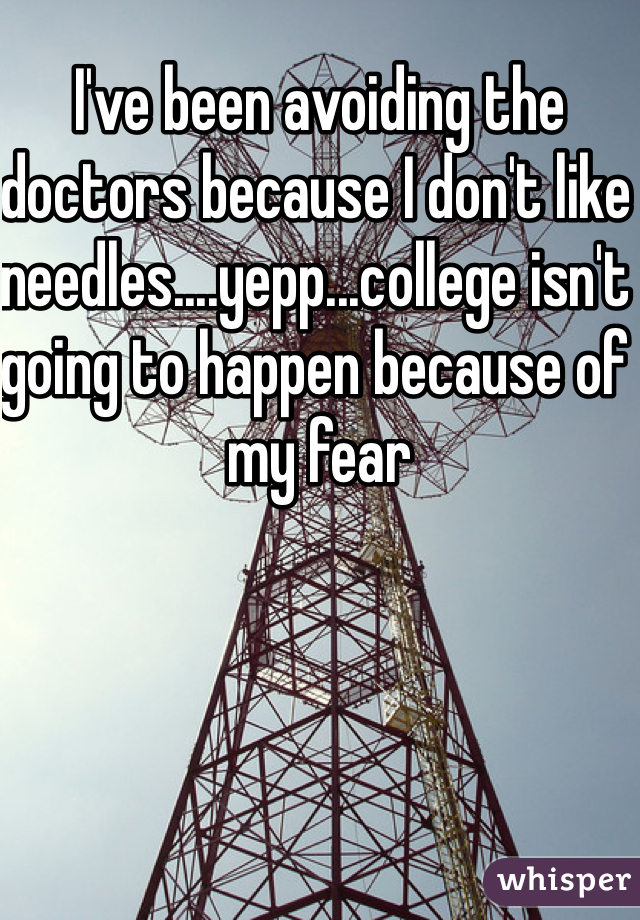 I've been avoiding the doctors because I don't like needles....yepp...college isn't going to happen because of my fear