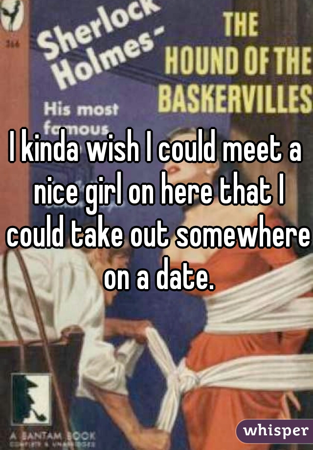 I kinda wish I could meet a nice girl on here that I could take out somewhere on a date.