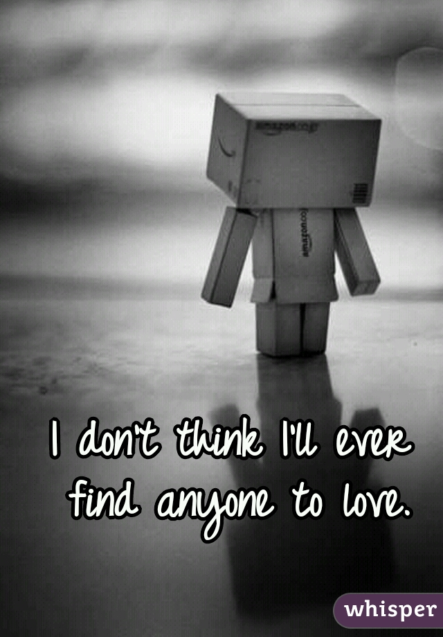 I don't think I'll ever find anyone to love.