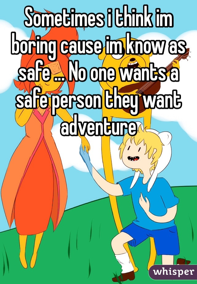 Sometimes i think im boring cause im know as safe ... No one wants a safe person they want adventure
