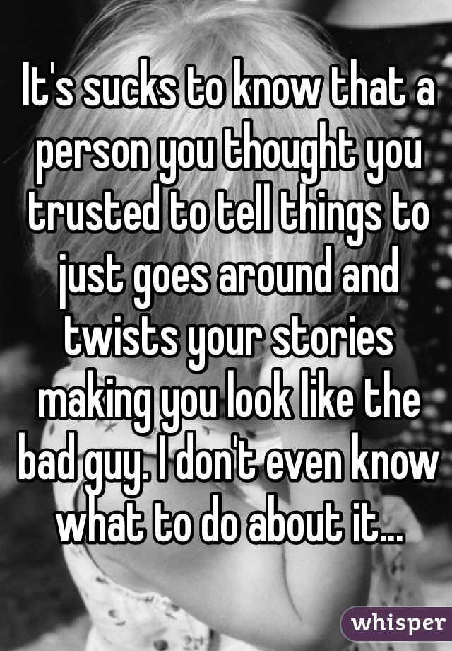 It's sucks to know that a person you thought you trusted to tell things to just goes around and twists your stories making you look like the bad guy. I don't even know what to do about it...
