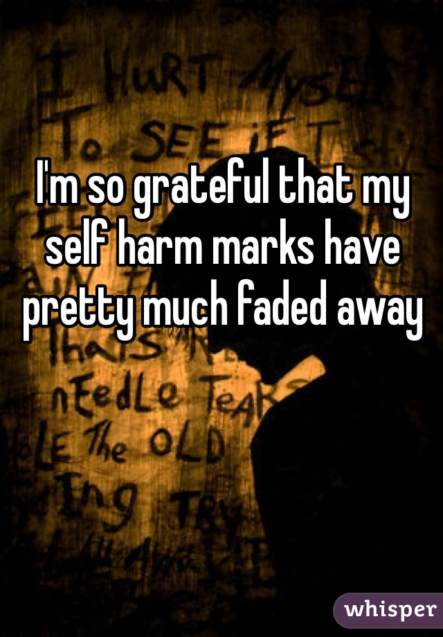 I'm so grateful that my self harm marks have pretty much faded away