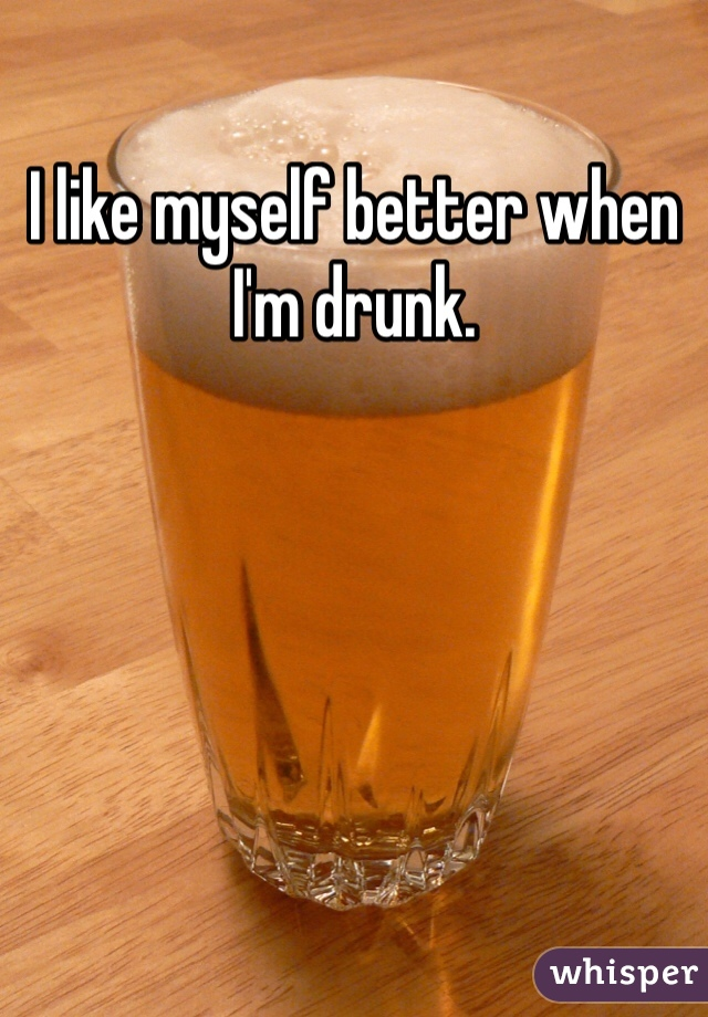 I like myself better when I'm drunk.